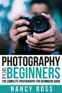 Photography - The Complete Photography For Beginners Guide