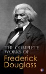 The Complete Works of Frederick Douglass - Narrative of the Life of Frederick Douglass, My Bondage and My Freedom, Life and Times of Frederick Douglass, The Heroic Slave, Self-Made Men, The Color Line, What to the Slave is the Fourth of July?...