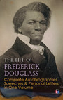 The Life of Frederick Douglass: Complete Autobiographies, Speeches & Personal Letters in One Volume - My Escape from Slavery, Narrative of the Life of Frederick Douglass, My Bondage and My Freedom, Life and Times of Frederick Douglass, Self-Made Men,