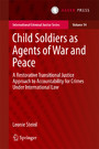 Child Soldiers as Agents of War and Peace - A Restorative Transitional Justice Approach to Accountability for Crimes Under International Law